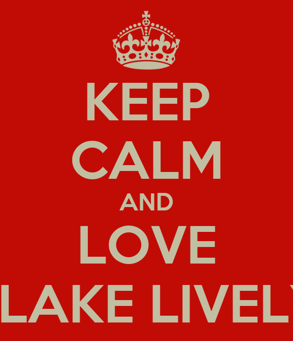KEEP CALM AND LOVE BLAKE LIVELY