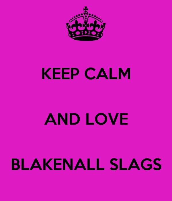 KEEP CALM  AND LOVE  BLAKENALL SLAGS