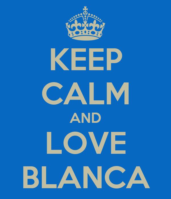 KEEP CALM AND LOVE BLANCA