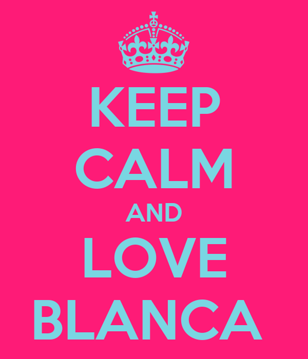 KEEP CALM AND LOVE BLANCA