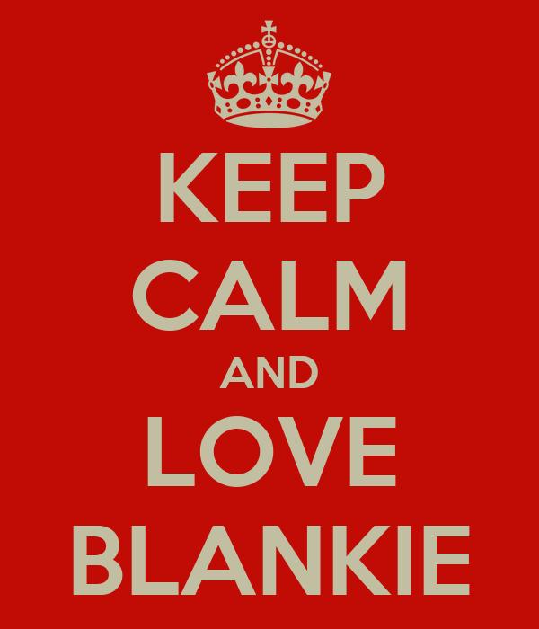 KEEP CALM AND LOVE BLANKIE