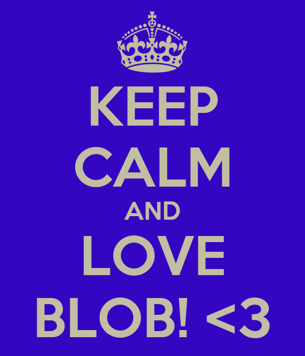 KEEP CALM AND LOVE BLOB! <3