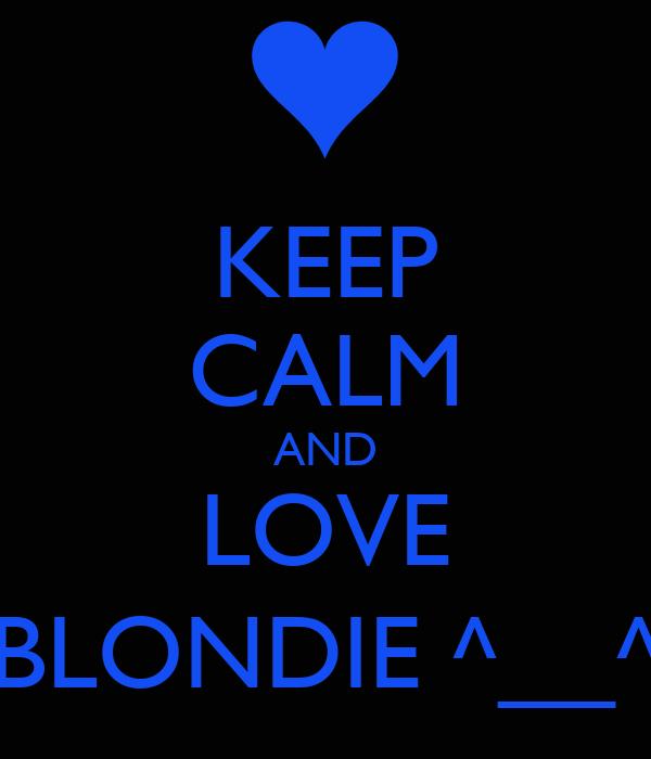 KEEP CALM AND LOVE BLONDIE ^__^