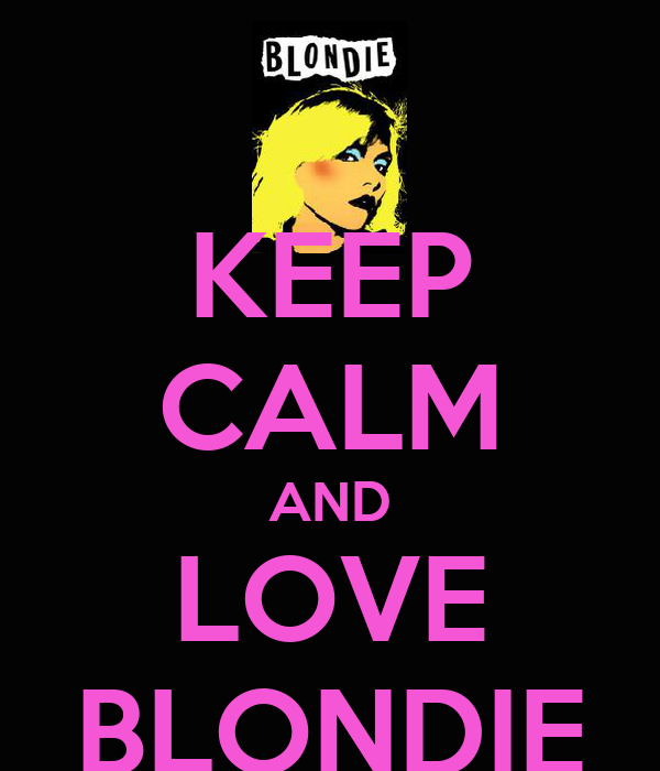KEEP CALM AND LOVE BLONDIE