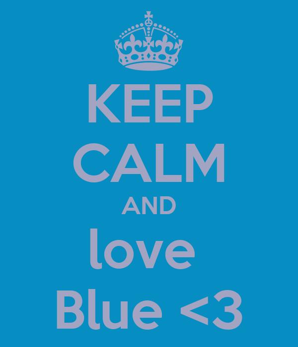 KEEP CALM AND love  Blue <3