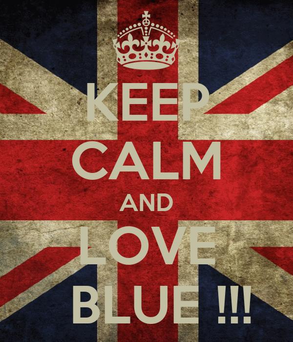 KEEP CALM AND LOVE   BLUE !!!