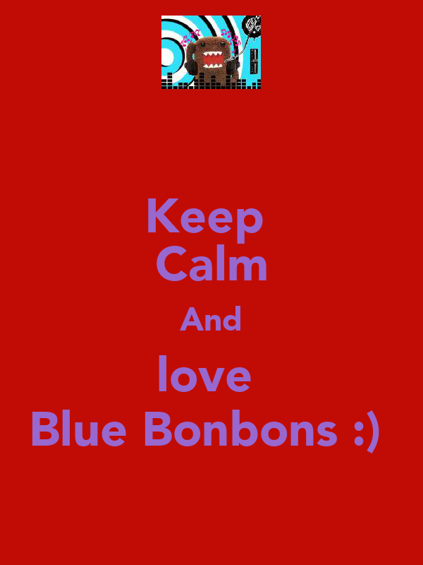 Keep  Calm And love  Blue Bonbons :)