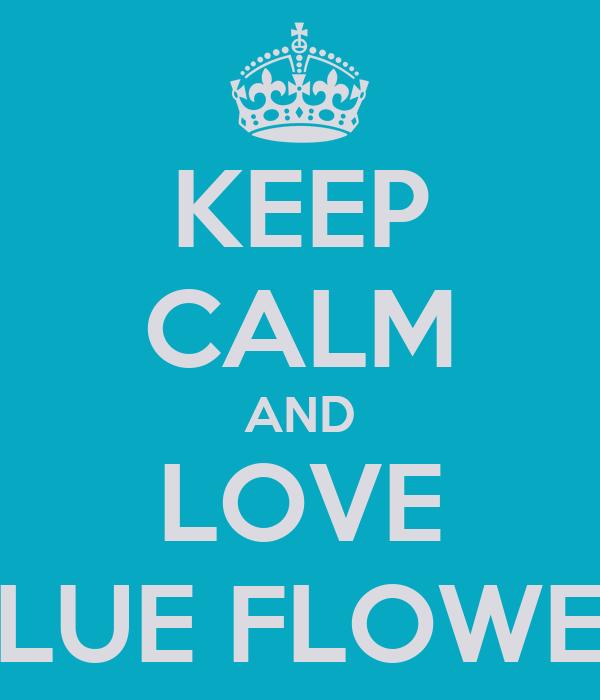 KEEP CALM AND LOVE BLUE FLOWER