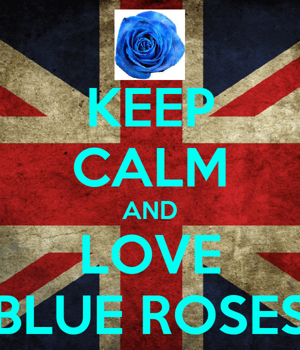 KEEP CALM AND LOVE BLUE ROSES