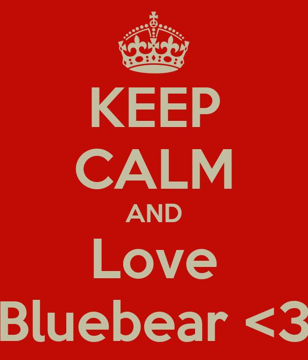 KEEP CALM AND Love Bluebear <3