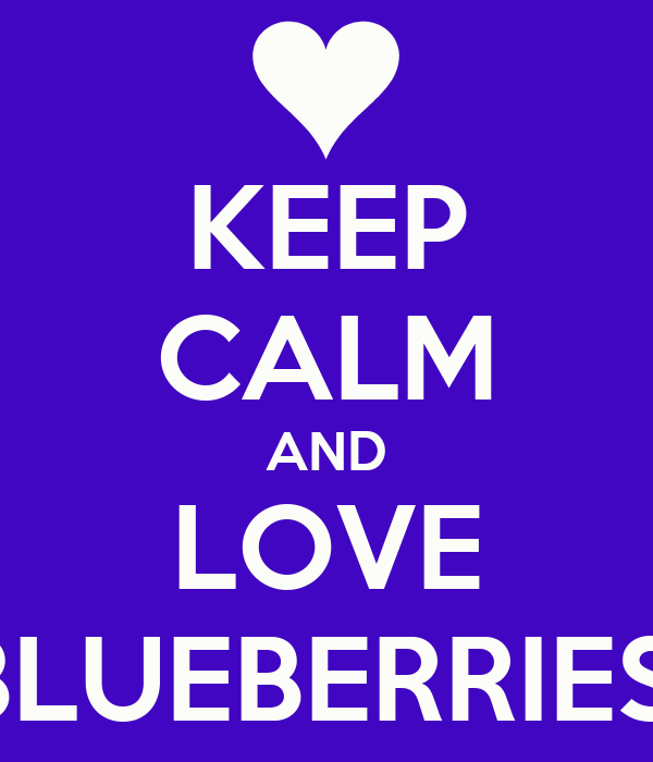 KEEP CALM AND LOVE BLUEBERRIES!