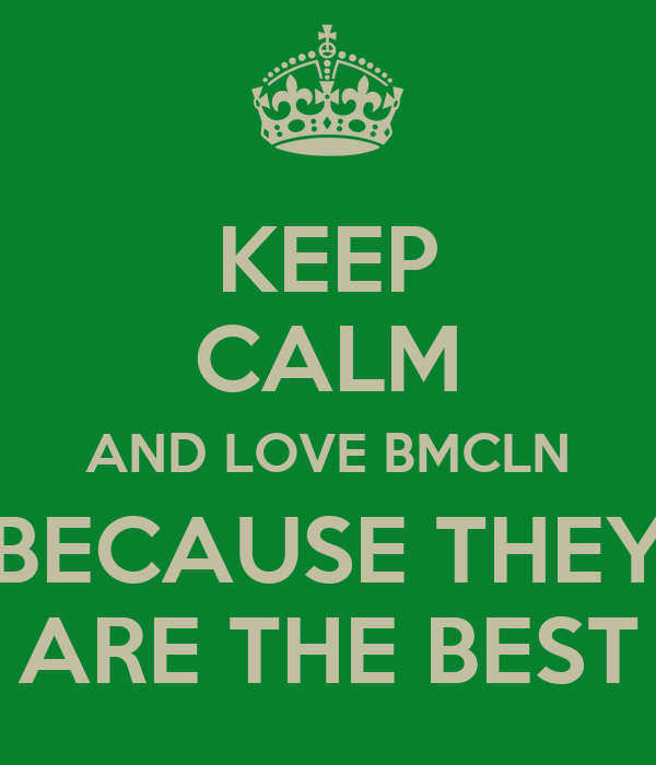 KEEP CALM AND LOVE BMCLN BECAUSE THEY ARE THE BEST