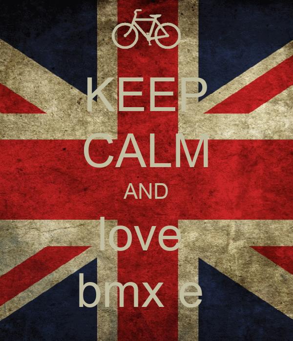 KEEP CALM AND love  bmx e