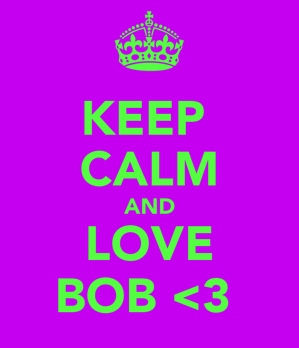 KEEP  CALM AND LOVE BOB <3