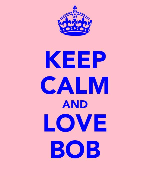 KEEP CALM AND LOVE BOB