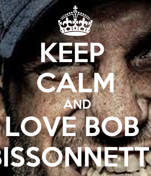 KEEP  CALM  AND LOVE BOB  BISSONNETTE