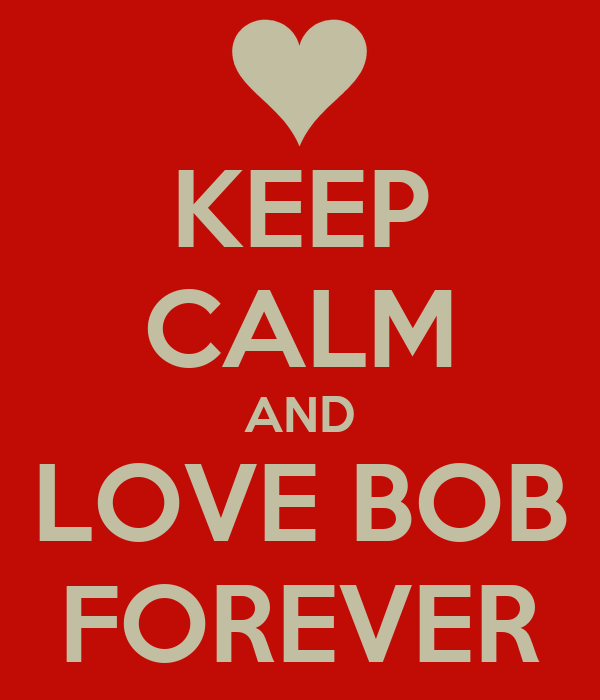 KEEP CALM AND LOVE BOB FOREVER
