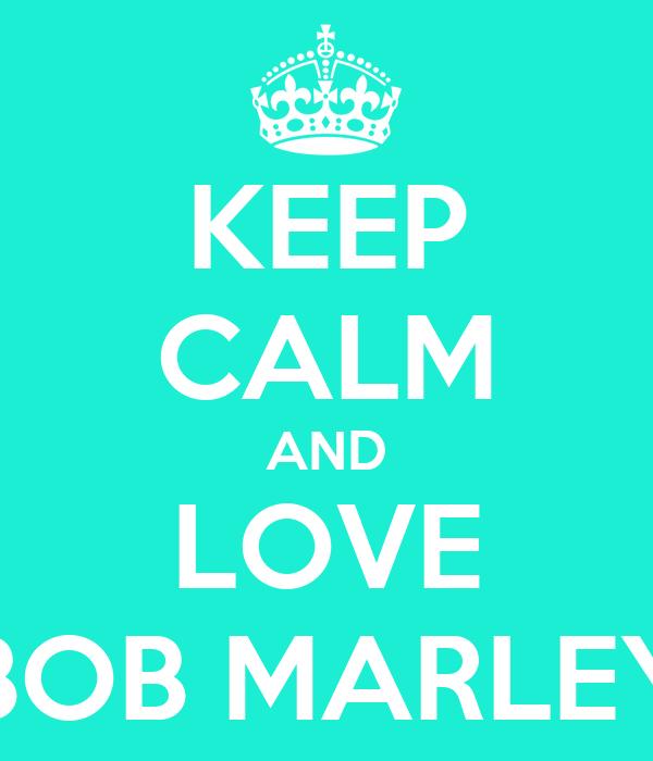 KEEP CALM AND LOVE BOB MARLEY