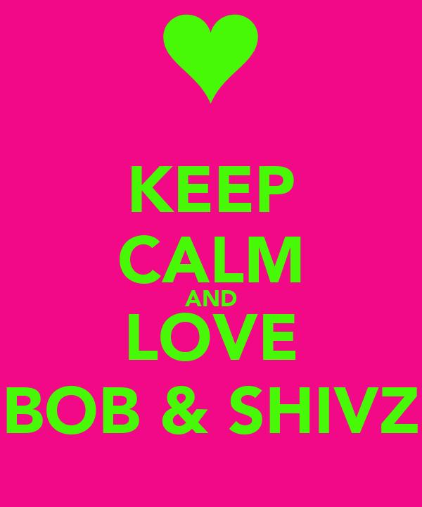 KEEP CALM AND LOVE BOB & SHIVZ