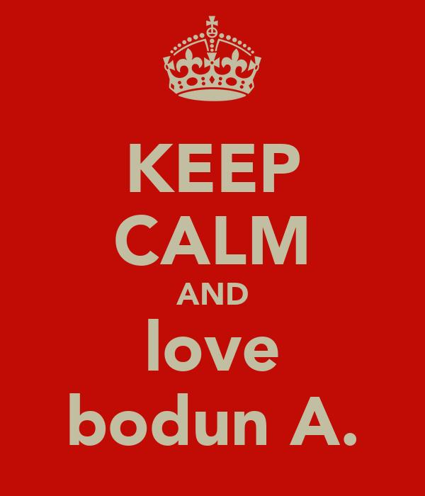 KEEP CALM AND love bodun A.