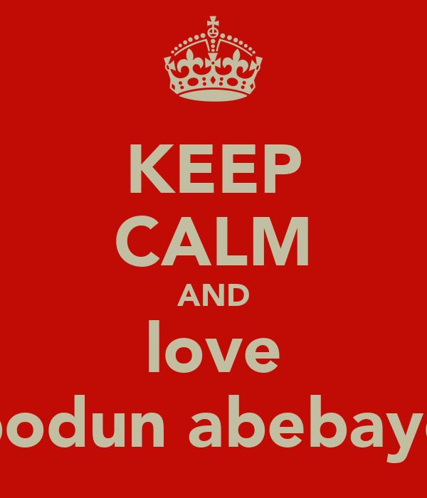 KEEP CALM AND love bodun abebayo