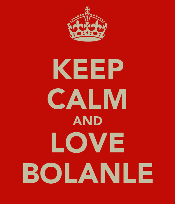 KEEP CALM AND LOVE BOLANLE