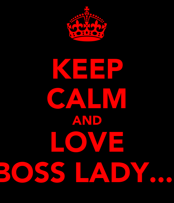 KEEP CALM AND LOVE BOSS LADY....