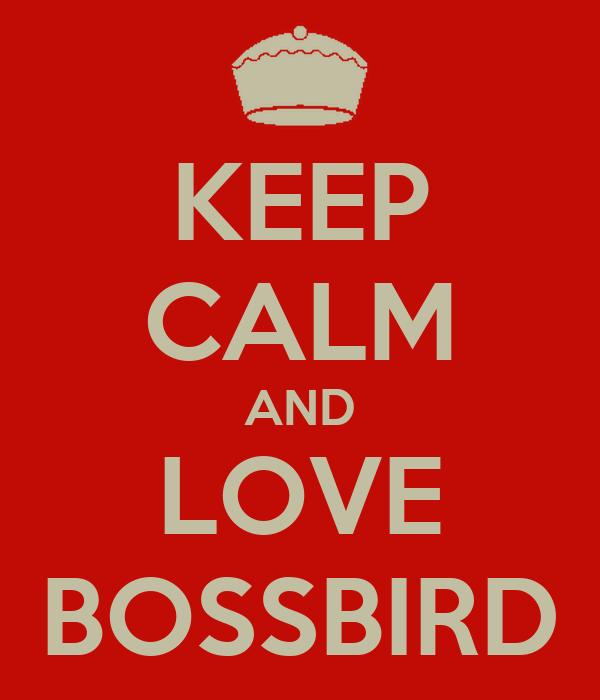 KEEP CALM AND LOVE BOSSBIRD