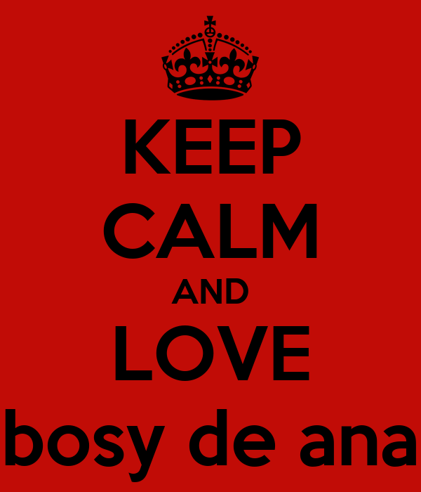 KEEP CALM AND LOVE bosy de ana