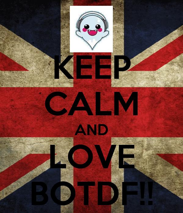 KEEP CALM AND LOVE BOTDF!!