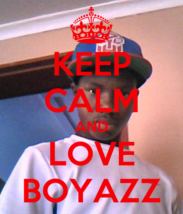 KEEP CALM AND LOVE BOYAZZ