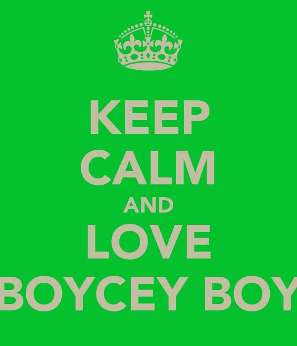 KEEP CALM AND LOVE BOYCEY BOY