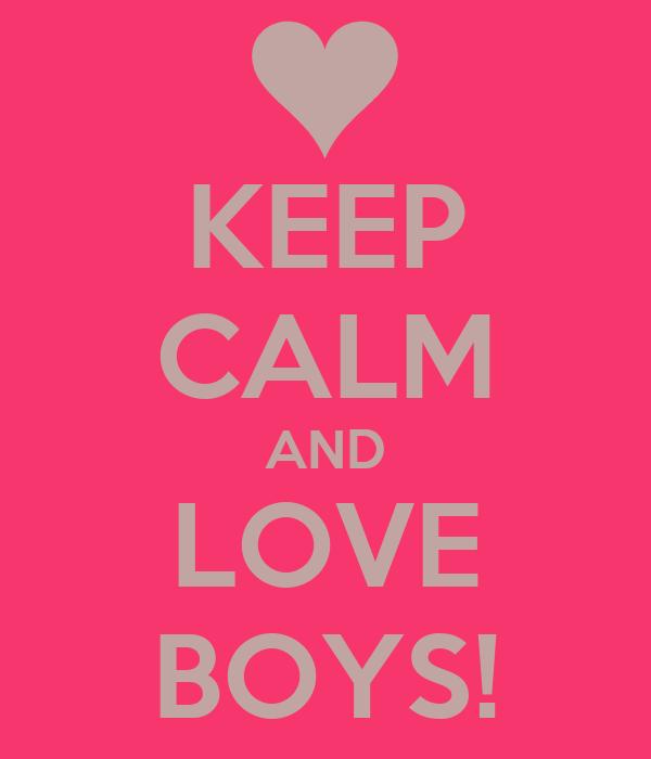 KEEP CALM AND LOVE BOYS!