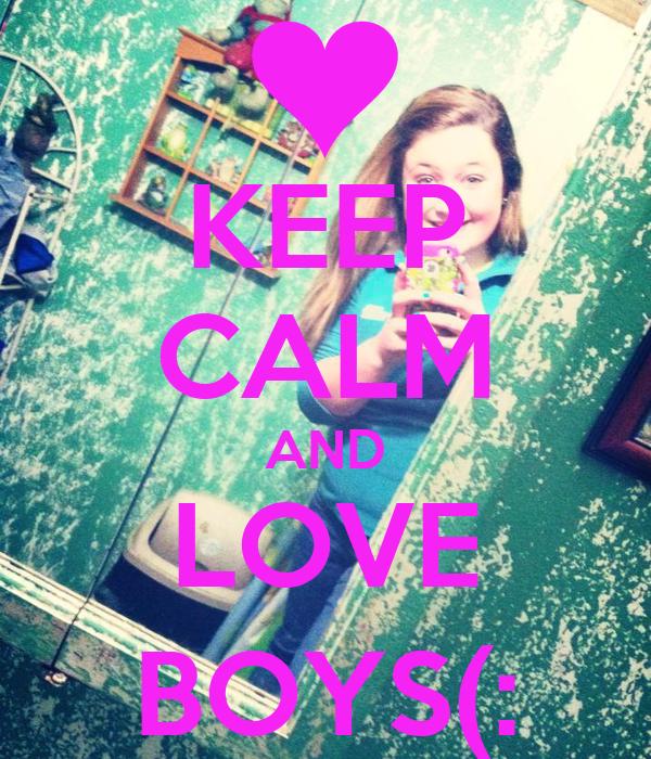 KEEP CALM AND LOVE BOYS(:
