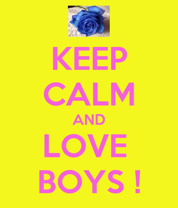 KEEP CALM AND LOVE  BOYS !