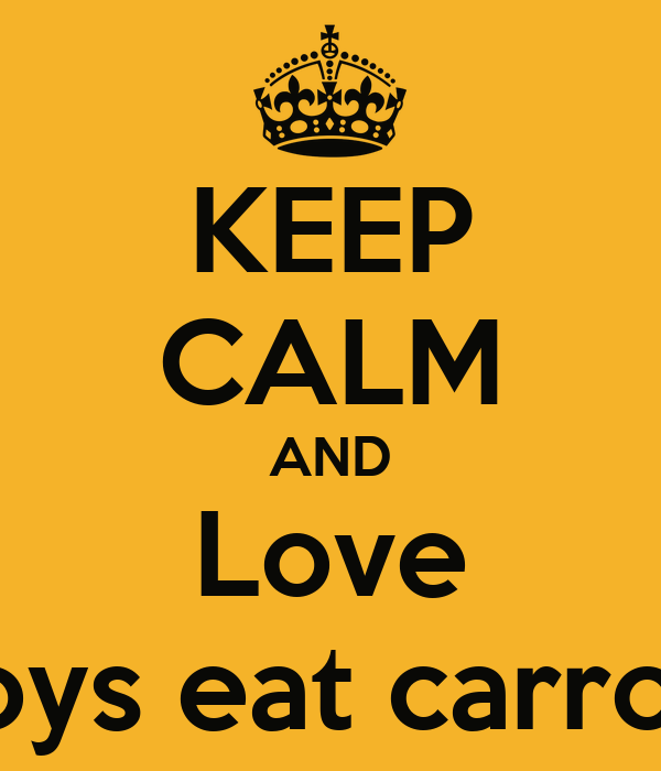 KEEP CALM AND Love Boys eat carrots