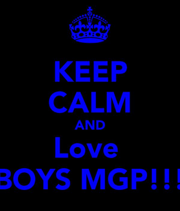 KEEP CALM AND Love  BOYS MGP!!!