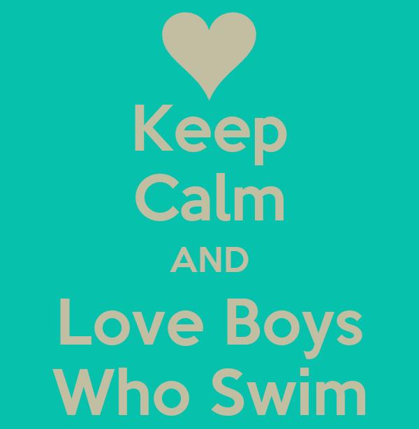 Keep Calm AND Love Boys Who Swim
