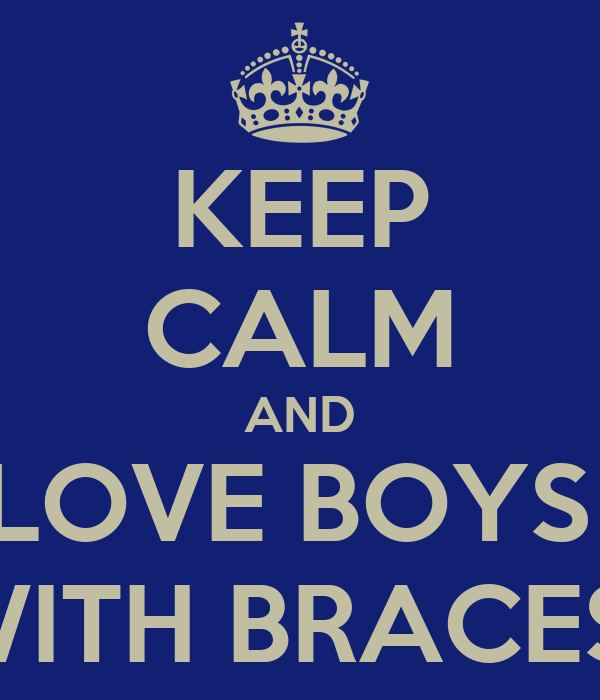 KEEP CALM AND LOVE BOYS  WITH BRACES