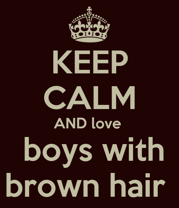 KEEP CALM AND love   boys with brown hair