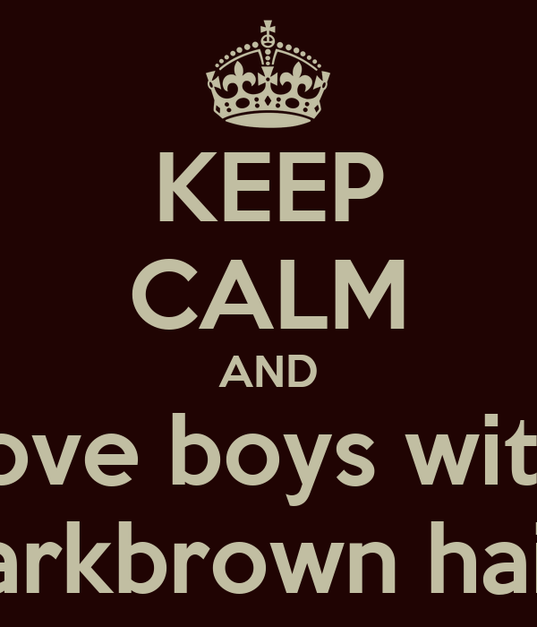 KEEP CALM AND love boys with darkbrown hair