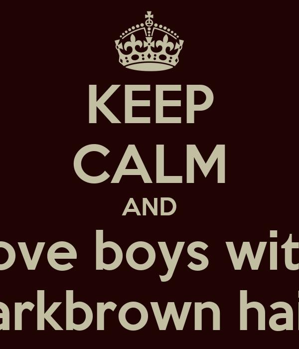 KEEP CALM AND love boys with darkbrown hair