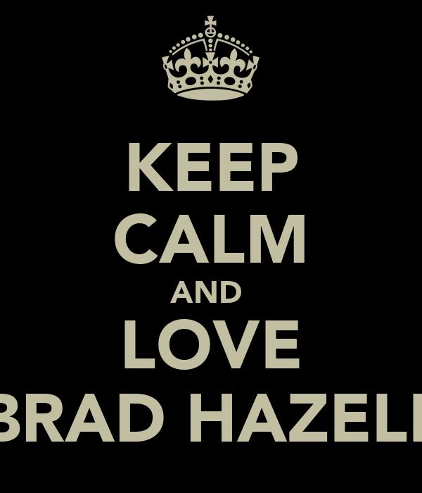 KEEP CALM AND  LOVE BRAD HAZELL