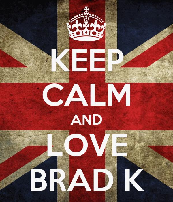 KEEP CALM AND LOVE BRAD K