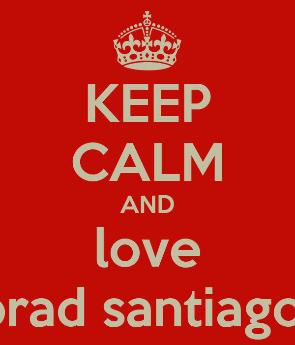 KEEP CALM AND love brad santiago