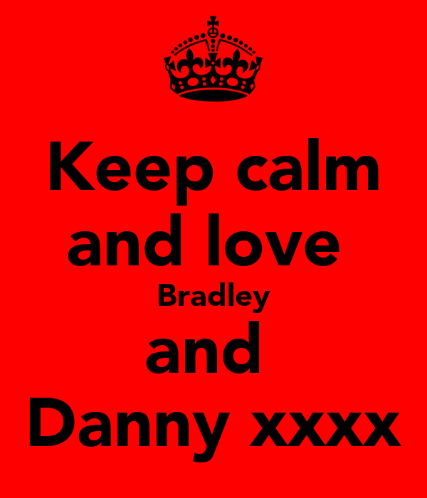 Keep calm and love  Bradley and  Danny xxxx