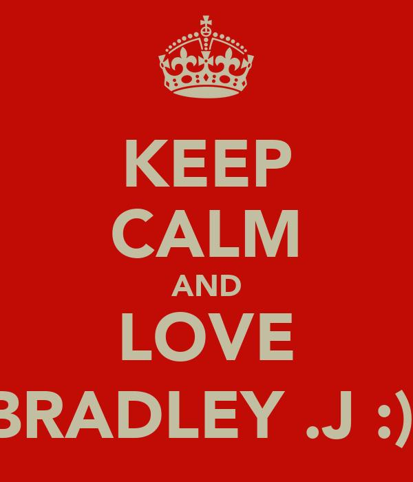 KEEP CALM AND LOVE BRADLEY .J :)