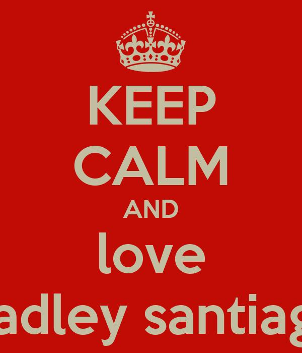 KEEP CALM AND love bradley santiago