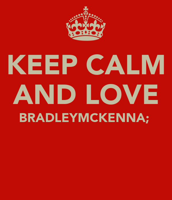 KEEP CALM AND LOVE BRADLEYMCKENNA;♥