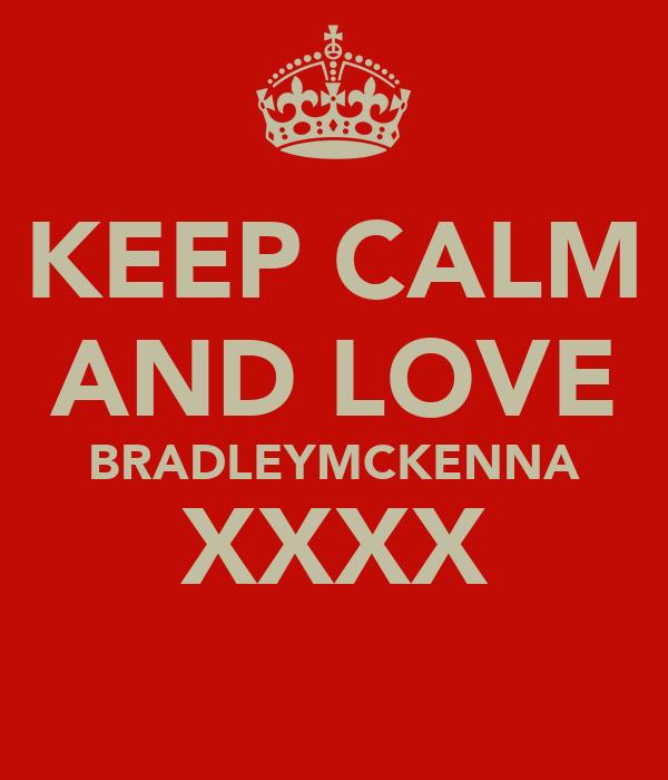 KEEP CALM AND LOVE BRADLEYMCKENNA XXXX